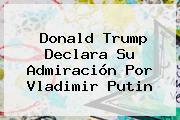 Donald Trump Declara Su Admiración Por <b>Vladimir Putin</b>