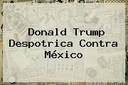 <b>Donald Trump</b> Despotrica Contra México