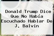 <b>Donald Trump</b> Dice Que No Había Escuchado Hablar De J. Balvin