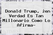 <b>Donald Trump</b>, ¿en Verdad Es Tan Millonario Como Lo Afirma?