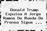 Donald Trump Expulsa A <b>Jorge Ramos</b> De Rueda De Prensa Sigue <b>...</b>