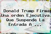 Donald <b>Trump</b> Firma Una <b>orden Ejecutiva</b> Que Suspende La Entrada A ...