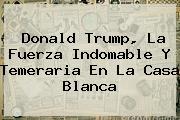 <b>Donald Trump, La Fuerza Indomable Y Temeraria En La Casa Blanca</b>