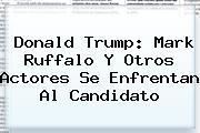 Donald Trump: <b>Mark Ruffalo</b> Y Otros Actores Se Enfrentan Al Candidato