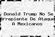 <b>Donald Trump</b> No Se Arrepiente De Ataque A Mexicanos