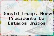 <b>Donald Trump</b>, Nuevo Presidente De Estados Unidos