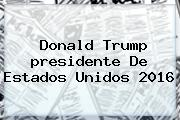 <b>Donald Trump</b> Presidente De Estados Unidos 2016