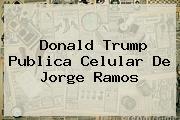 <b>Donald Trump</b> Publica Celular De Jorge Ramos