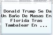 <b>Donald Trump</b> Se Da Un Baño De Masas En Florida Tras Tambalear En ...