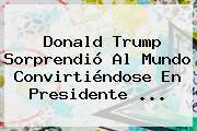 Donald Trump Sorprendió Al Mundo Convirtiéndose En Presidente ...