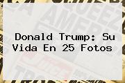 <b>Donald Trump</b>: Su Vida En 25 Fotos