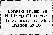Donald Trump Vs Hillary Clinton: <b>Elecciones</b> Estados Unidos 2016