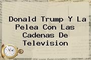 <b>Donald Trump</b> Y La Pelea Con Las Cadenas De Television