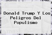 <b>Donald Trump</b> Y Los Peligros Del Populismo