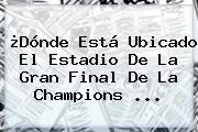 ¿Dónde Está Ubicado El Estadio De La Gran Final De La Champions ...