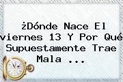 ¿Dónde Nace El <b>viernes 13</b> Y Por Qué Supuestamente Trae Mala <b>...</b>