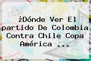 ¿Dónde Ver El <b>partido De Colombia</b> Contra Chile Copa América ...