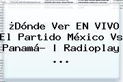 ¿Dónde Ver EN <b>VIVO</b> El Partido <b>México Vs Panamá</b>? | Radioplay <b>...</b>