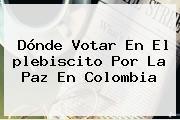 <b>Dónde Votar</b> En El <b>plebiscito</b> Por La Paz En Colombia