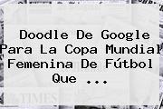 Doodle De Google Para La <b>Copa Mundial Femenina</b> De Fútbol Que <b>...</b>