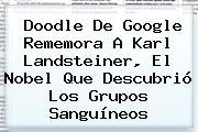 Doodle De Google Rememora A <b>Karl Landsteiner</b>, El Nobel Que Descubrió Los Grupos Sanguíneos
