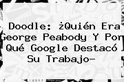 Doodle: ¿Quién Era <b>George Peabody</b> Y Por Qué Google Destacó Su Trabajo?