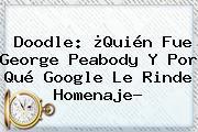 Doodle: ¿Quién Fue <b>George Peabody</b> Y Por Qué Google Le Rinde Homenaje?