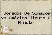 <b>Dorados</b> De Sinaloa <b>vs América</b> Minuto A Minuto