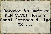 <b>Dorados Vs América</b> ¡EN <b>VIVO</b>! Hora Y Canal Jornada 4 Liga MX <b>...</b>