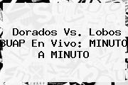 <b>Dorados Vs. Lobos</b> BUAP En Vivo: MINUTO A MINUTO