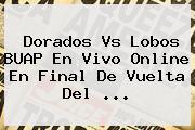 <b>Dorados Vs Lobos</b> BUAP En Vivo Online En Final De Vuelta Del ...