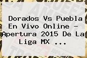 <b>Dorados Vs Puebla</b> En Vivo Online ? Apertura 2015 De La Liga MX <b>...</b>