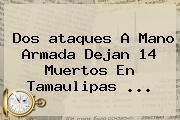Dos <b>ataques</b> A Mano Armada Dejan <b>14 Muertos</b> En <b>Tamaulipas</b> ...