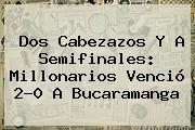 Dos Cabezazos Y A Semifinales: <b>Millonarios</b> Venció 2-0 A Bucaramanga