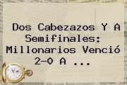 Dos Cabezazos Y A Semifinales: <b>Millonarios</b> Venció 2-0 A ...