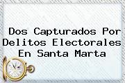 <u>Dos Capturados Por Delitos Electorales En Santa Marta</u>