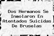 Dos Hermanos Se Inmolaron En Atentados Suicidas De <b>Bruselas</b>
