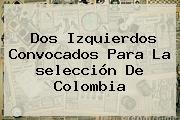 Dos Izquierdos Convocados Para La <b>selección</b> De <b>Colombia</b>