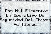 Dos Mil Elementos En Operativo De Seguridad Del <b>Chivas Vs Tigres</b>