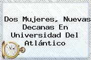 Dos Mujeres, Nuevas Decanas En <b>Universidad Del Atlántico</b>