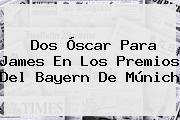 Dos Óscar Para James En Los Premios Del <b>Bayern De Múnich</b>