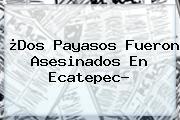¿<b>Dos Payasos</b> Fueron Asesinados En Ecatepec?