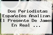 Dos Periodistas Españoles Analizan El Presente De James En <b>Real</b> ...