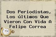 Dos Periodistas, Los últimos Que Vieron Con Vida A <b>Felipe Correa</b>