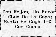 Dos Rojas, Un Error Y Chao De La Copa: <b>Santa Fe</b> Cayó 1-0 Con Cerro