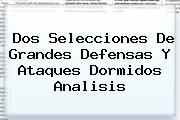 <b>Dos Selecciones De Grandes Defensas Y Ataques Dormidos Analisis</b>