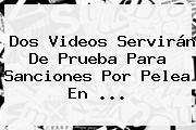 Dos Videos Servirán De Prueba Para Sanciones Por Pelea En <b>...</b>