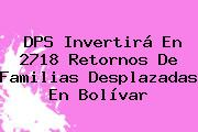 <b>DPS</b> Invertirá En 2718 Retornos De Familias Desplazadas En Bolívar