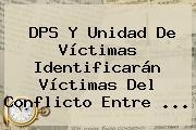 <b>DPS</b> Y Unidad De Víctimas Identificarán Víctimas Del Conflicto Entre <b>...</b>