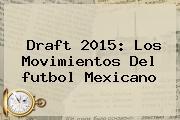 <b>Draft</b> 2015: Los Movimientos Del <b>futbol Mexicano</b>